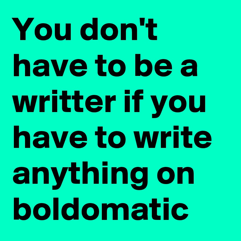 You don't have to be a writter if you have to write anything on boldomatic