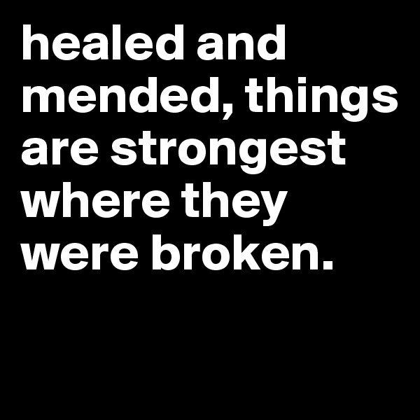 healed and mended, things are strongest where they were broken.