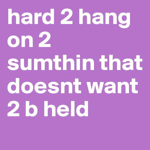 hard 2 hang on 2 sumthin that doesnt want 2 b held