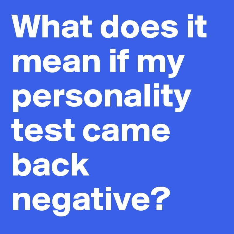 What does it mean if my personality test came back negative?