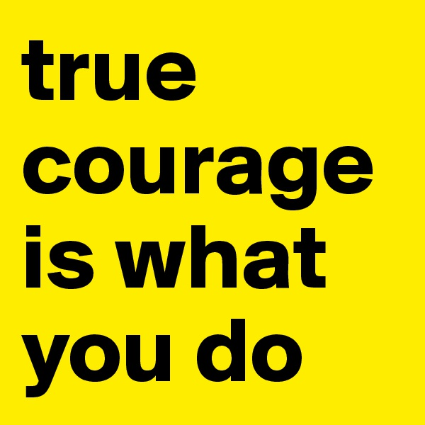 true courage is what you do