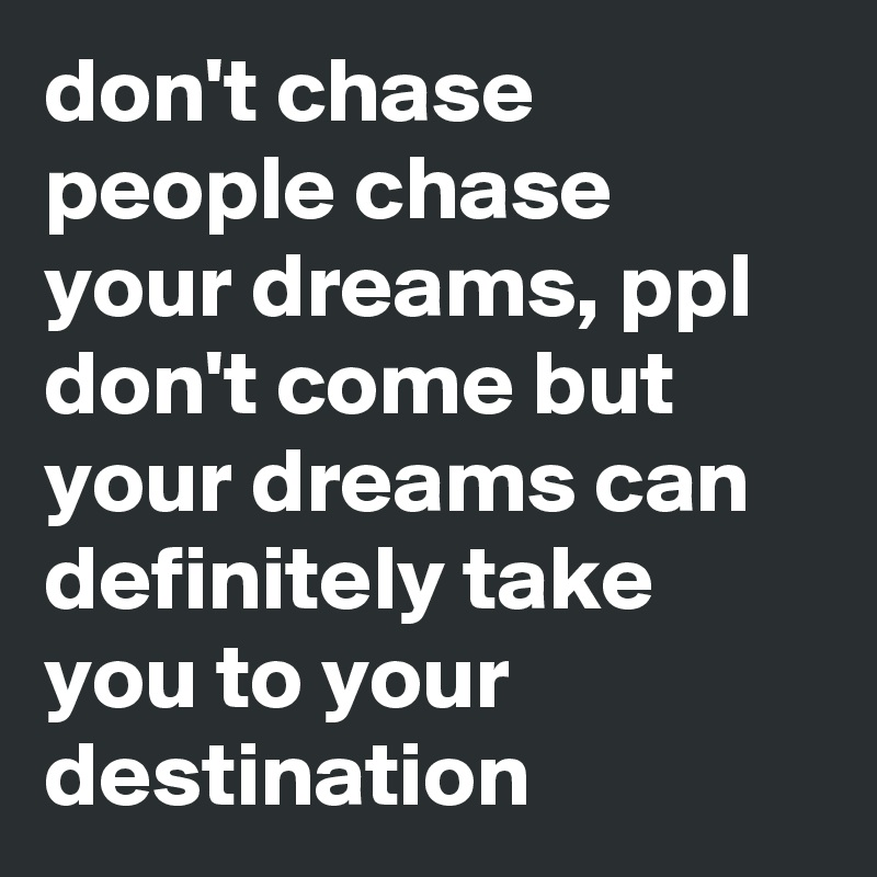 don't chase people chase your dreams, ppl don't come but your dreams can definitely take you to your destination