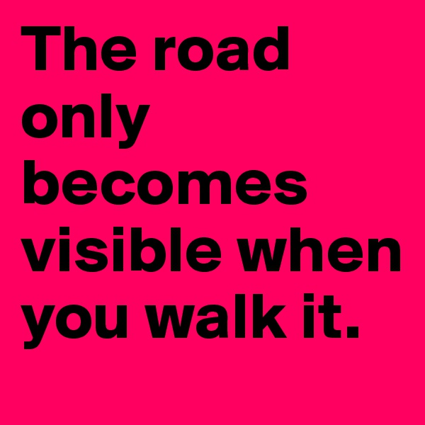 The road only becomes visible when you walk it.