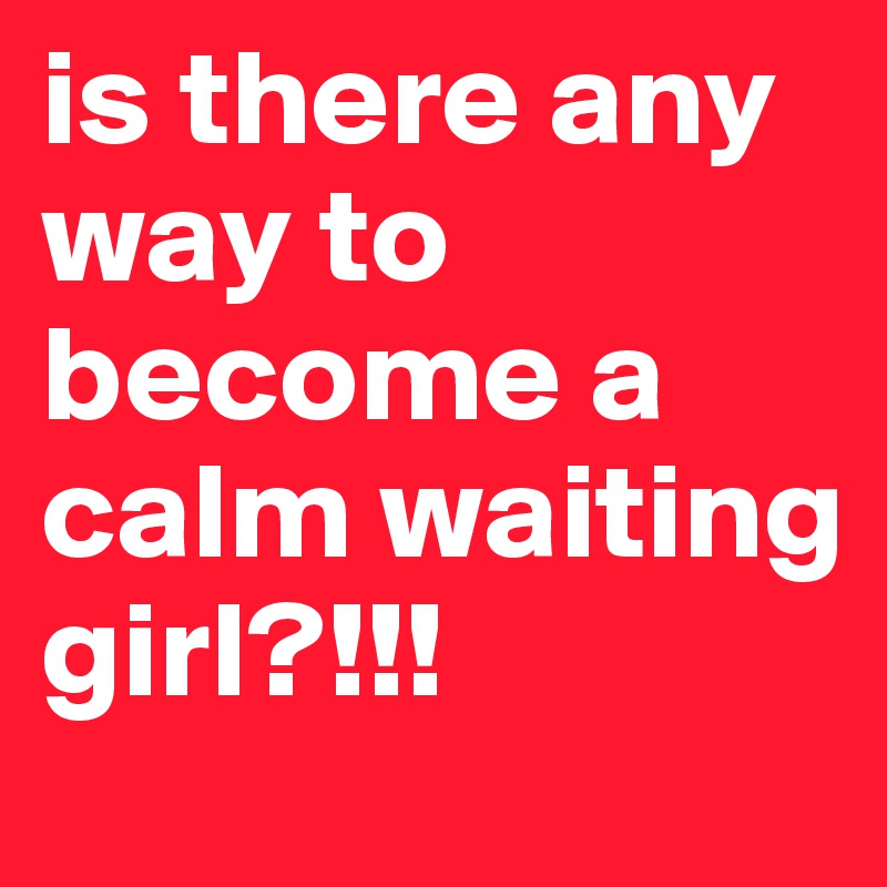 is there any way to become a calm waiting girl?!!!