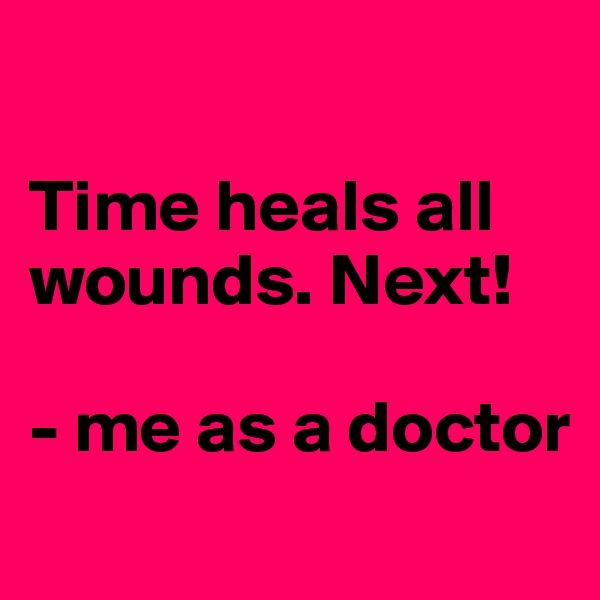 Time heals all wounds. Next!  - me as a doctor