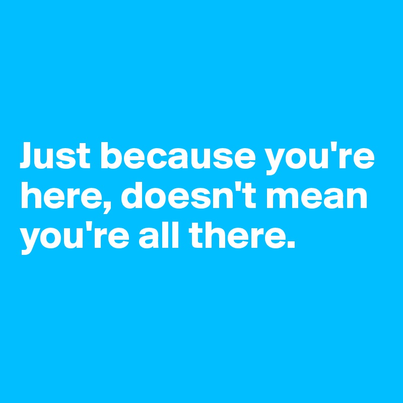 Just because you're here, doesn't mean you're all there.