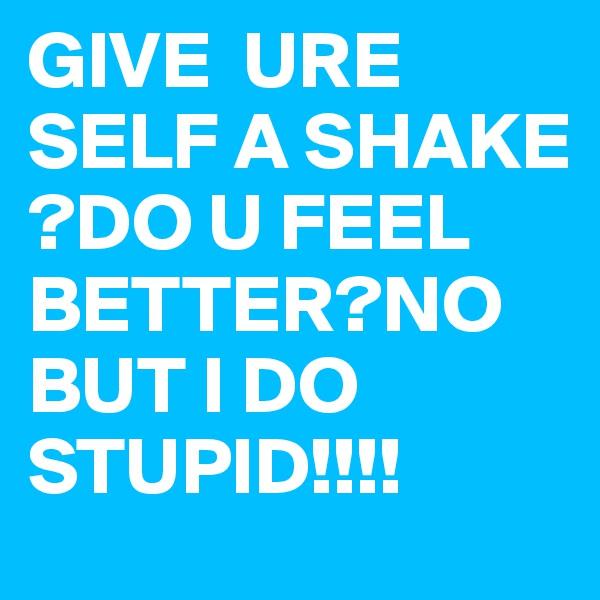 GIVE  URE SELF A SHAKE ?DO U FEEL BETTER?NO BUT I DO STUPID!!!!