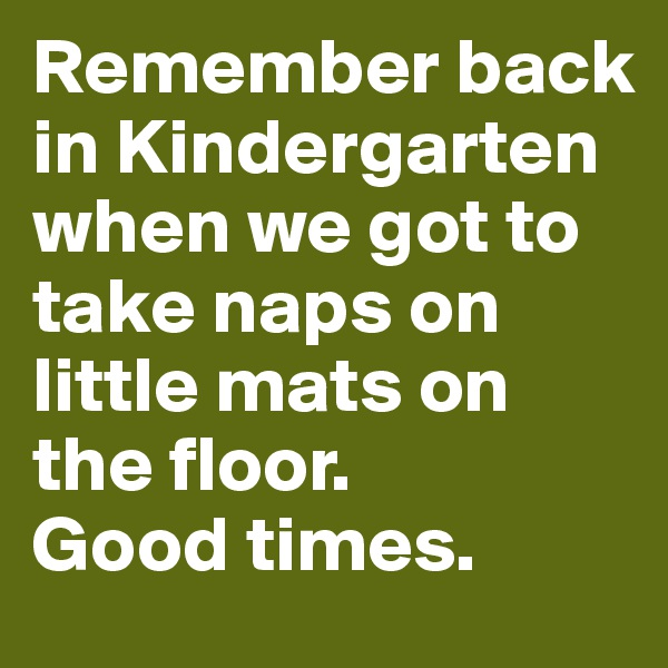 Remember back in Kindergarten when we got to take naps on little mats on the floor.  Good times.