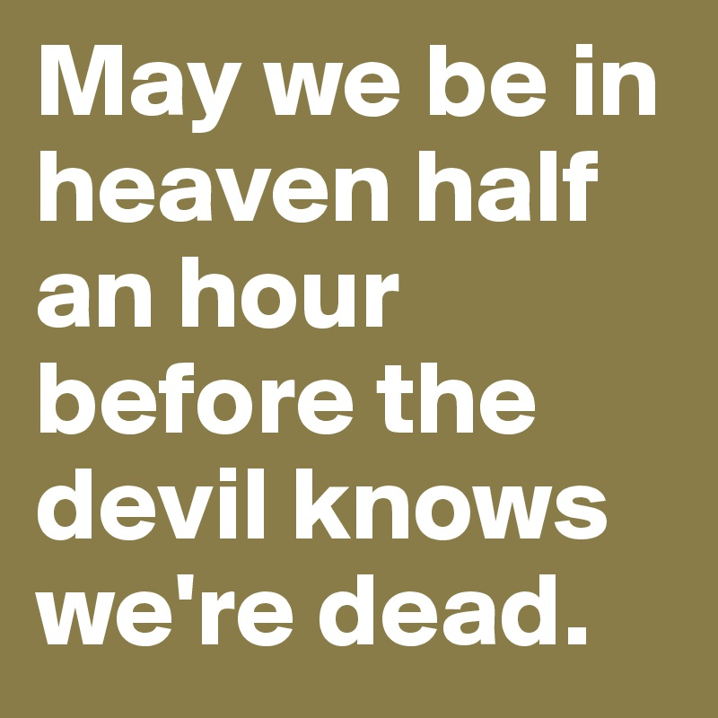 May we be in heaven half an hour before the devil knows we