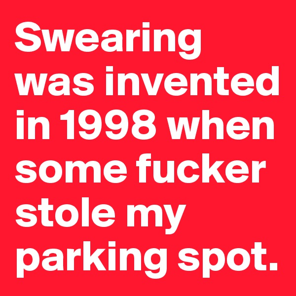 Swearing was invented in 1998 when some fucker stole my  parking spot.