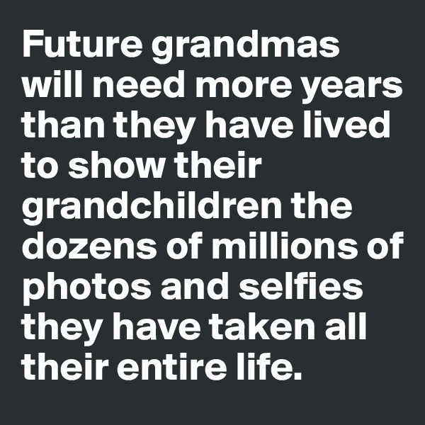 Future grandmas will need more years than they have lived to show their grandchildren the dozens of millions of photos and selfies they have taken all their entire life.