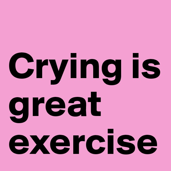 Crying is great exercise