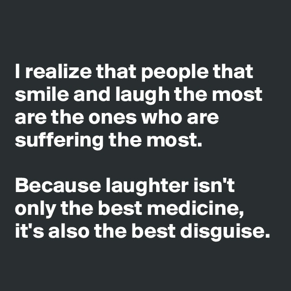 I realize that people that smile and laugh the most are the ones who are suffering the most.   Because laughter isn't only the best medicine, it's also the best disguise.