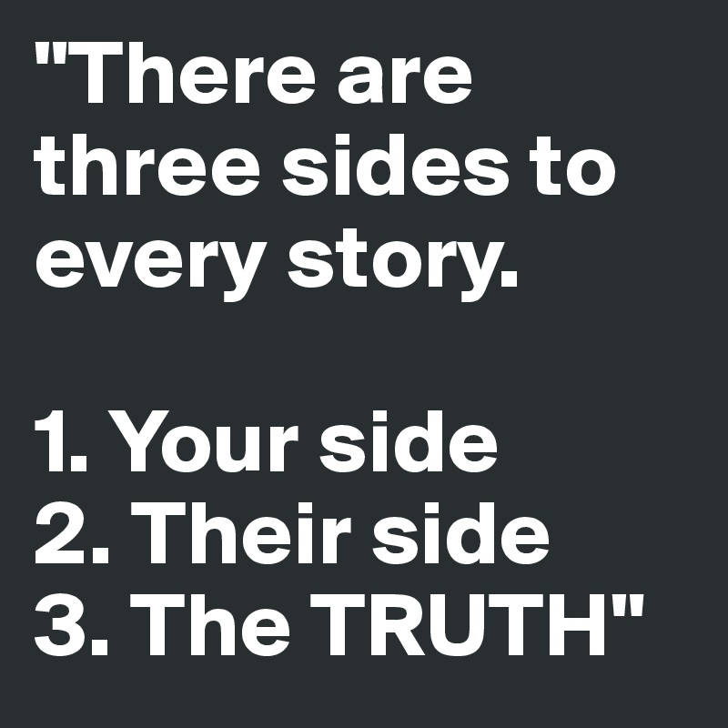 There Are Three Sides To Every Story 1 Your Side 2 Their Side 3