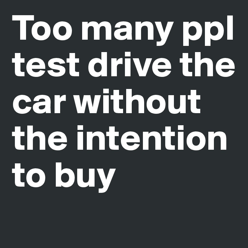 Too many ppl test drive the car without the intention to buy