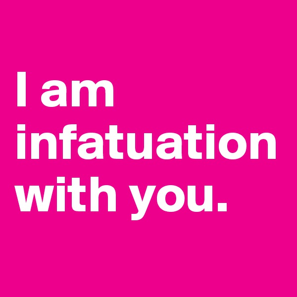 I am infatuation with you.