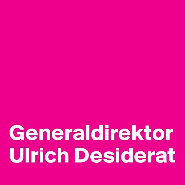 Generaldirektor Ulrich Desiderat