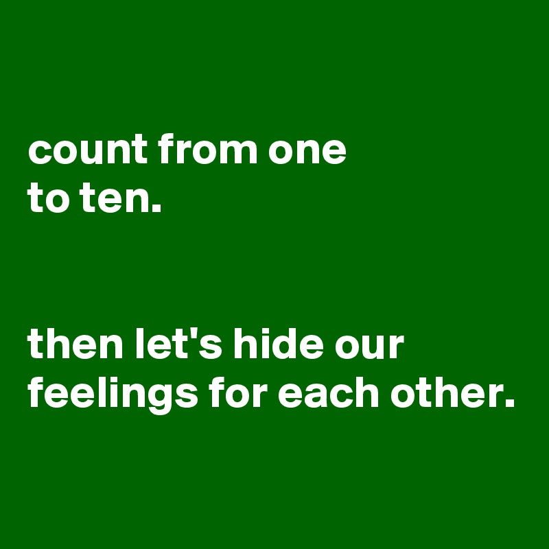 count from one to ten.   then let's hide our feelings for each other.