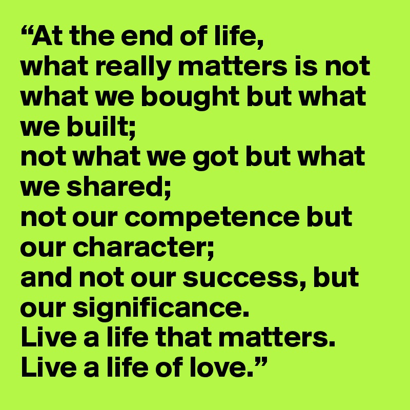 """""""At the end of life, what really matters is not what we bought but what we built; not what we got but what we shared; not our competence but our character; and not our success, but our significance. Live a life that matters. Live a life of love."""""""
