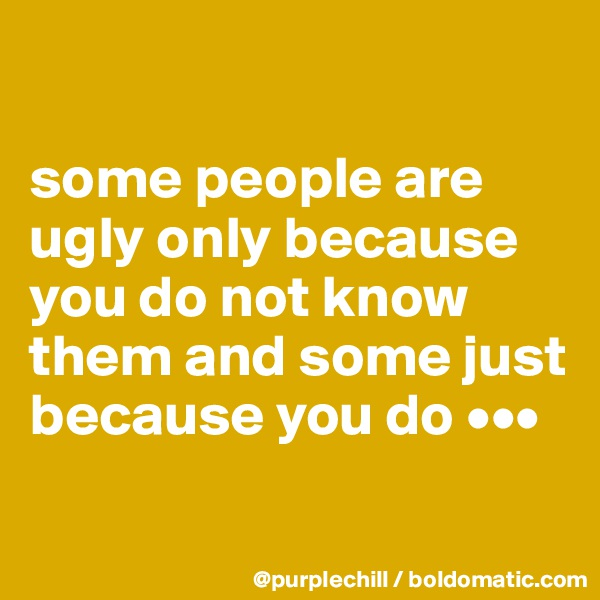 some people are ugly only because you do not know them and some just because you do •••