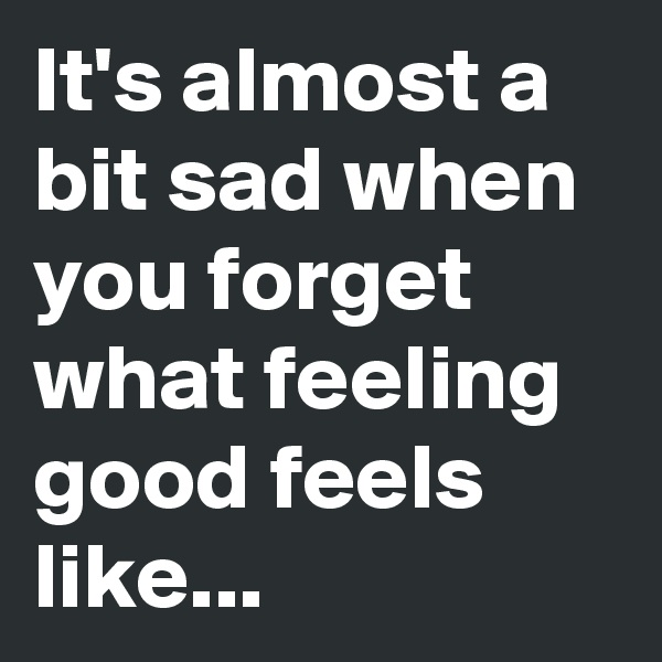 It's almost a bit sad when you forget what feeling good feels like...