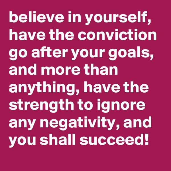 believe in yourself, have the conviction go after your goals,  and more than anything, have the strength to ignore any negativity, and you shall succeed!