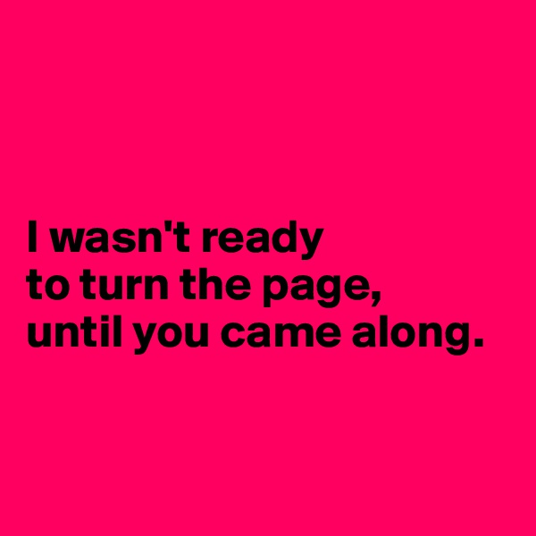 I wasn't ready  to turn the page,  until you came along.