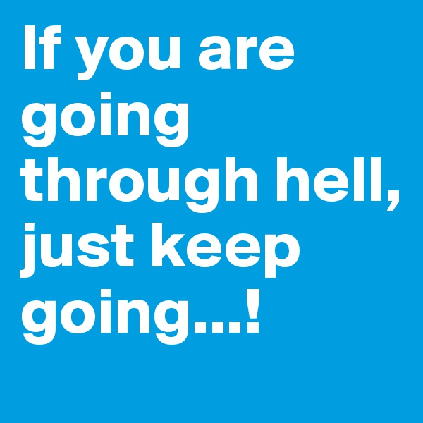 If you are going through hell, just keep going...!