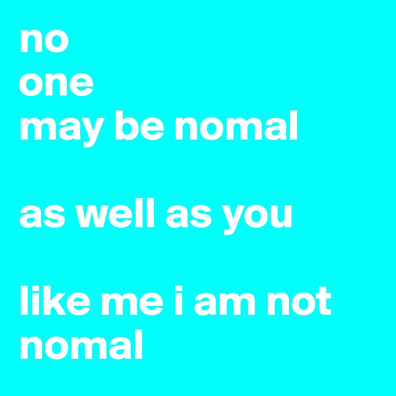 no one  may be nomal  as well as you  like me i am not nomal