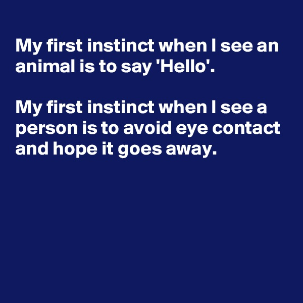 My first instinct when I see an animal is to say 'Hello'.  My first instinct when I see a person is to avoid eye contact and hope it goes away.