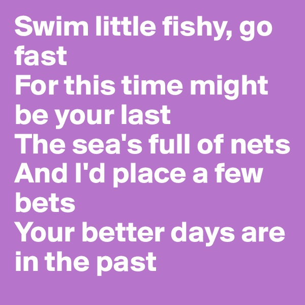 Swim little fishy, go fast For this time might be your last The sea's full of nets And I'd place a few bets Your better days are in the past