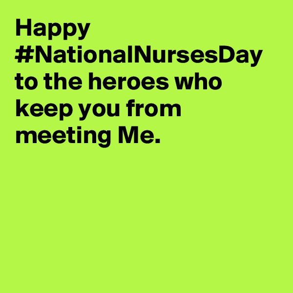 Happy #NationalNursesDay to the heroes who keep you from meeting Me.