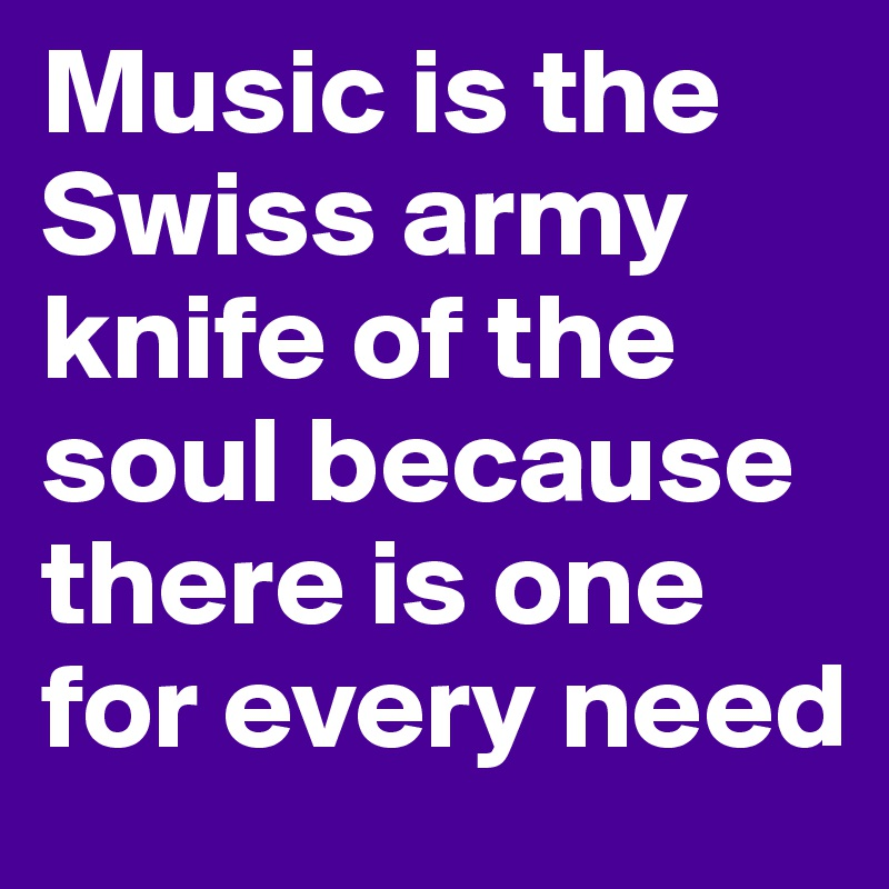 Music is the Swiss army knife of the soul because there is one for every need