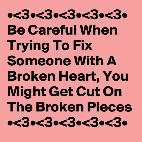 •<3•<3•<3•<3•<3• Be Careful When Trying To Fix Someone With A Broken Heart, You Might Get Cut On The Broken Pieces  •<3•<3•<3•<3•<3•