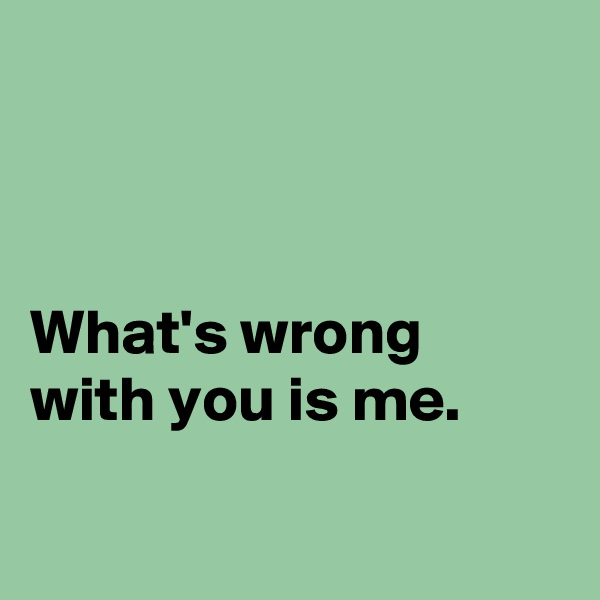 What's wrong with you is me.