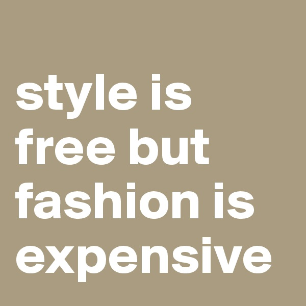 style is free but fashion is expensive