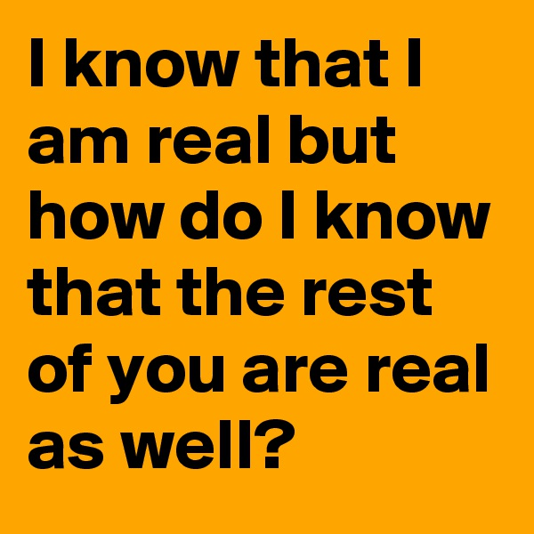 I know that I am real but how do I know that the rest of you are real as well?