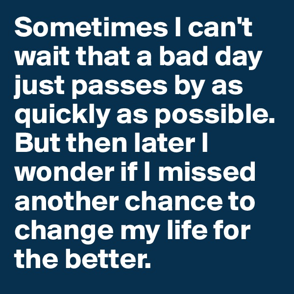 Sometimes I can't wait that a bad day just passes by as quickly as possible. But then later I wonder if I missed another chance to change my life for the better.