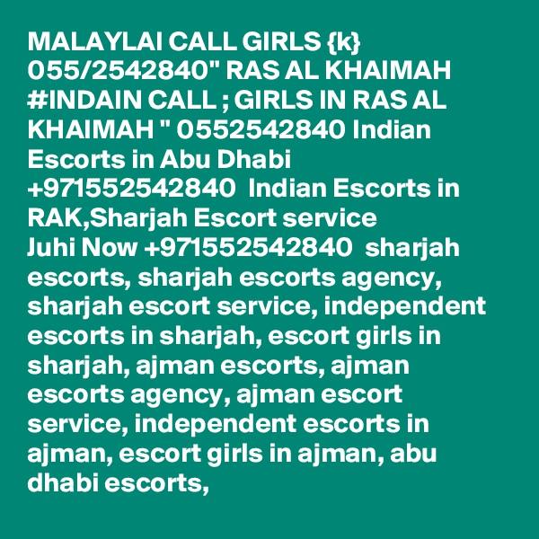 "MALAYLAI CALL GIRLS {k} 055/2542840"" RAS AL KHAIMAH #INDAIN CALL ; GIRLS IN RAS AL KHAIMAH "" 0552542840 Indian Escorts in Abu Dhabi +971552542840  Indian Escorts in RAK,Sharjah Escort service Juhi Now +971552542840  sharjah escorts, sharjah escorts agency, sharjah escort service, independent escorts in sharjah, escort girls in sharjah, ajman escorts, ajman escorts agency, ajman escort service, independent escorts in ajman, escort girls in ajman, abu dhabi escorts,"