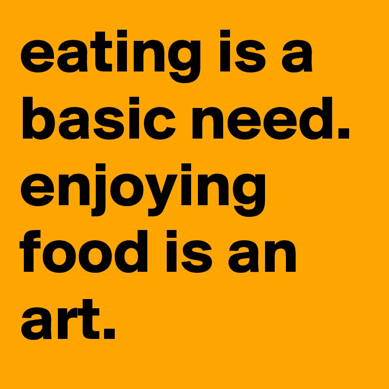 eating is a basic need. enjoying food is an art.