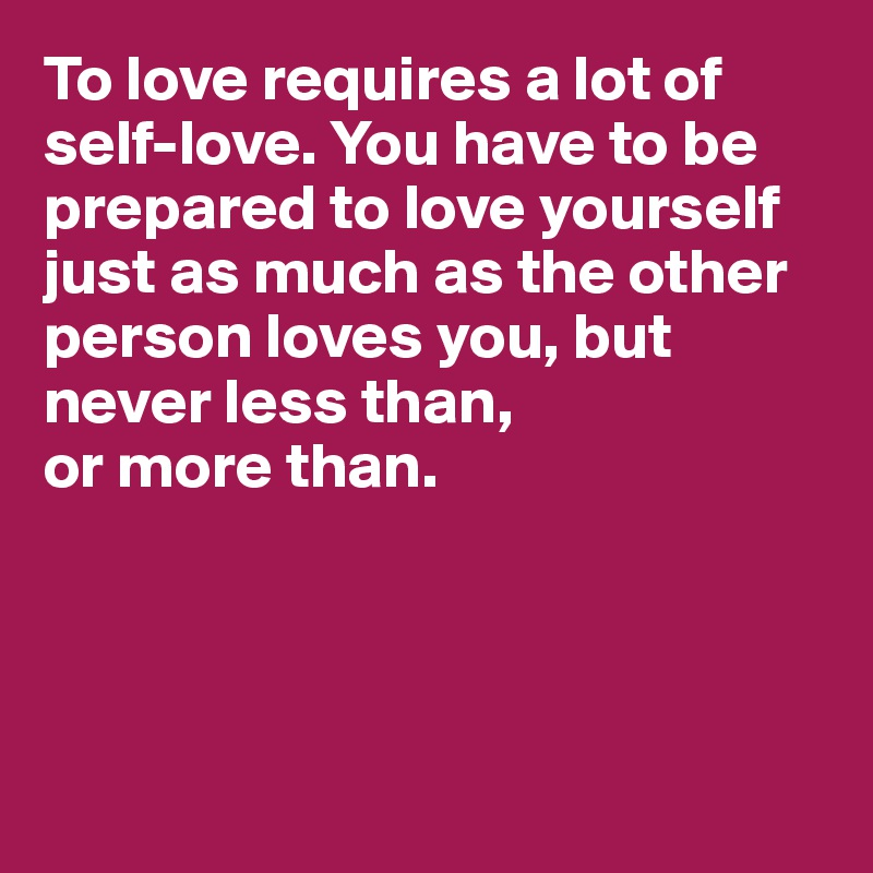 To love requires a lot of self-love. You have to be prepared to love yourself just as much as the other person loves you, but never less than,  or more than.