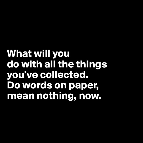What will you  do with all the things you've collected.  Do words on paper,  mean nothing, now.