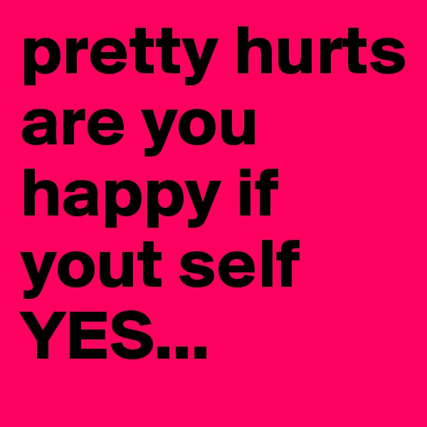 pretty hurts are you happy if yout self  YES...