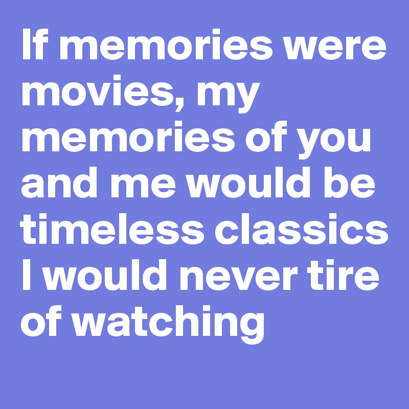 If memories were movies, my memories of you and me would be timeless classics I would never tire of watching
