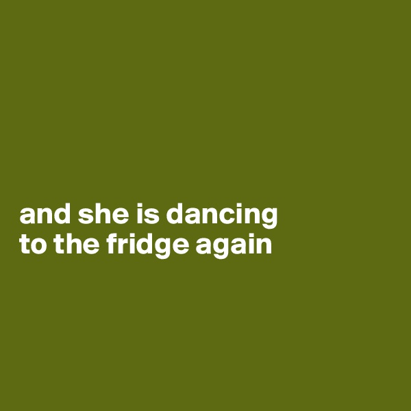 and she is dancing  to the fridge again