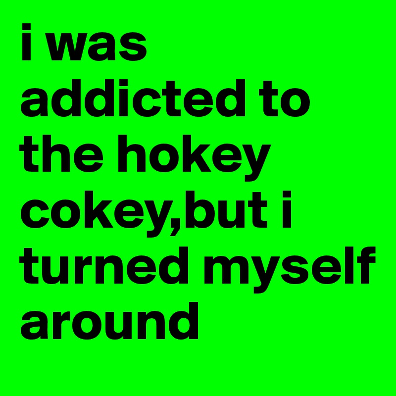 i was addicted to the hokey cokey,but i turned myself around