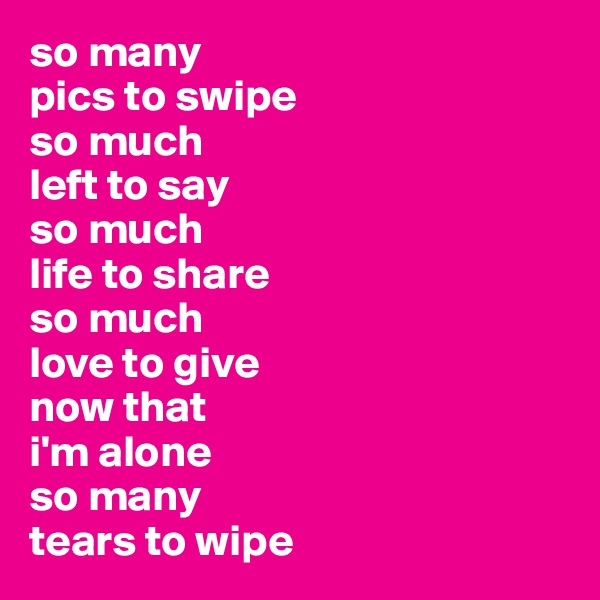so many  pics to swipe so much left to say so much life to share so much love to give now that  i'm alone so many tears to wipe