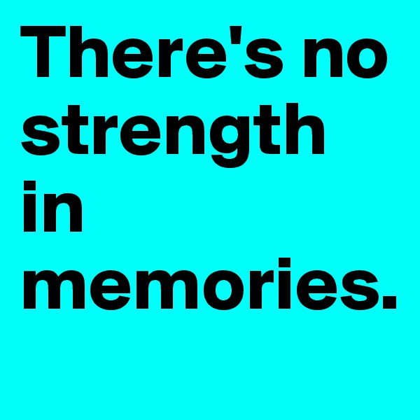 There's no strength in memories.