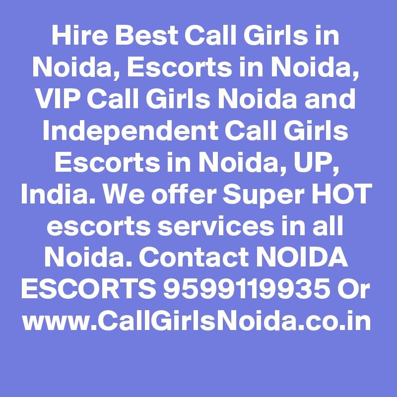 Hire Best Call Girls in Noida, Escorts in Noida, VIP Call Girls Noida and Independent Call Girls Escorts in Noida, UP, India. We offer Super HOT escorts services in all Noida. Contact NOIDA ESCORTS 9599119935 Or www.CallGirlsNoida.co.in