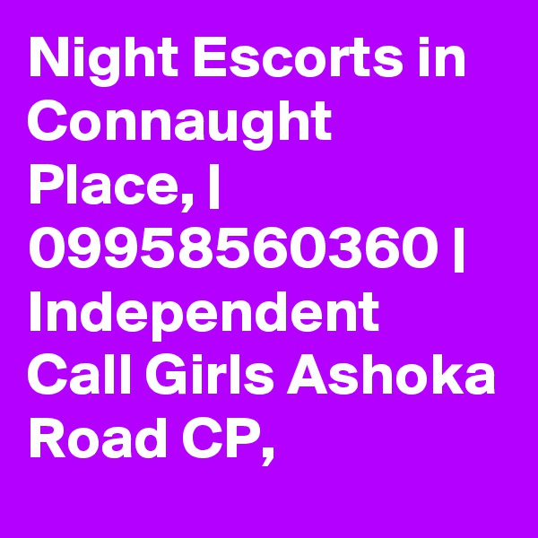 Night Escorts in Connaught Place, | 09958560360 | Independent Call Girls Ashoka Road CP,